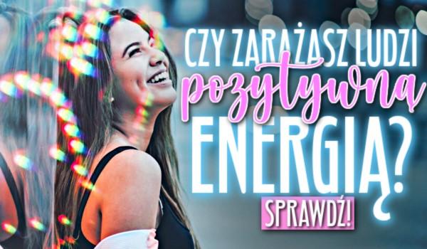 Czy zarażasz ludzi pozytywną energią?