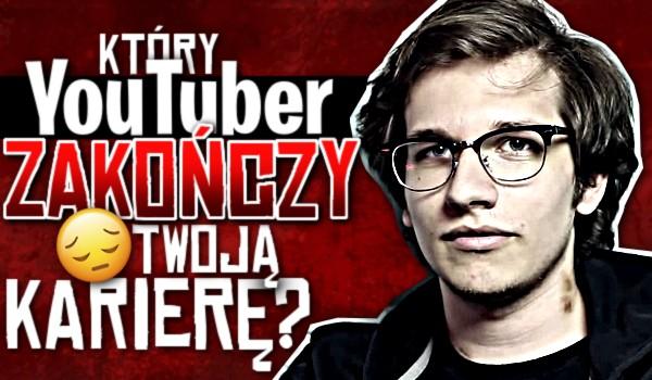 Który YouTuber zakończy Twoją karierę?