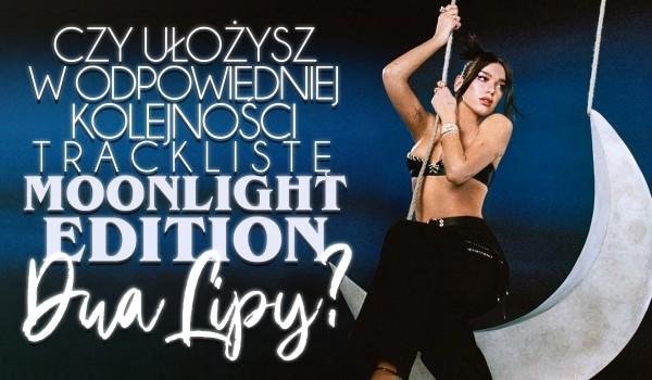 Czy ułożysz w odpowiedniej kolejności tracklistę the moonlight edition Dua Lipy?
