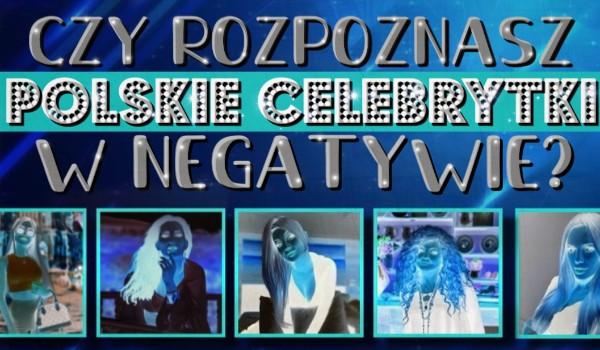 Czy rozpoznasz polskie celebrytki w negatywie?