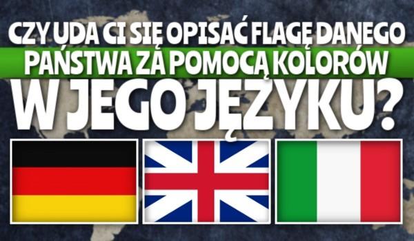 Czy uda Ci się opisać flagę danego państwa za pomocą kolorów w jego języku?