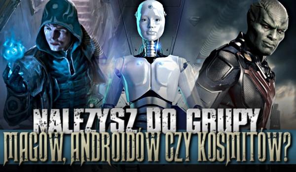 Należysz do grupy magów, androidów czy kosmitów?