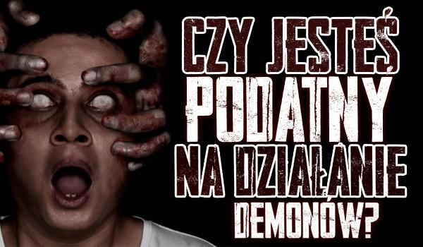 Czy jesteś podatny na działalność demona?