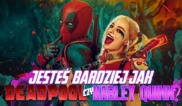 Jesteś jak Harley Quinn czy Deadpool?