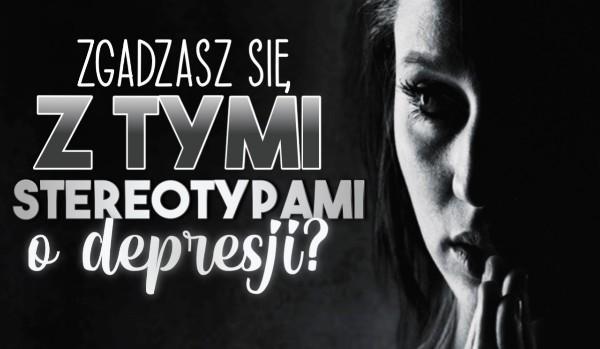 Czy zgadzasz się z tymi stereotypami o depresji?