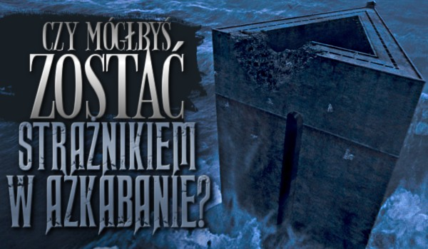 Mógłbyś zostać strażnikiem w Azkabanie?