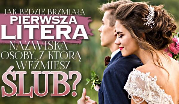 Jak będzie brzmiała pierwsza litera nazwiska osoby, z którą weźmiesz ślub?