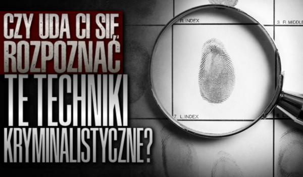 Czy uda Ci się rozpoznać te techniki kryminalistyczne?