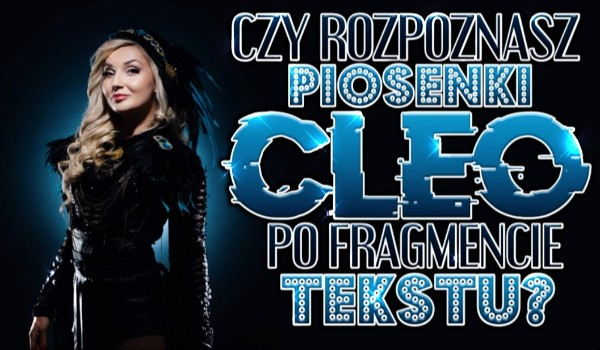 Czy rozpoznasz piosenki Cleo po fragmencie tekstu?
