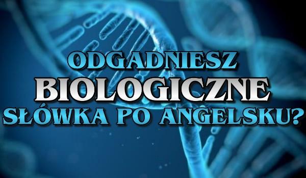 Odgadniesz biologiczne słówka po angielsku?
