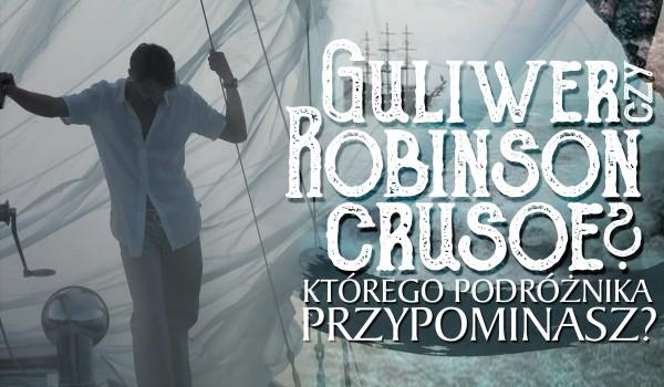 Guliwer czy Robinson Crusoe? Którego z tych podróżników bardziej przypominasz?
