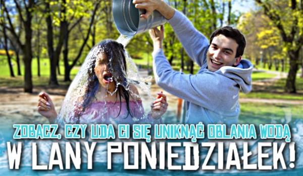 Zobacz, czy uda Ci się uniknąć oblania wodą w Lany Poniedziałek!