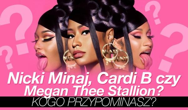 Nicki Minaj, Cardi B czy Megan Thee Stallion – kogo przypominasz?