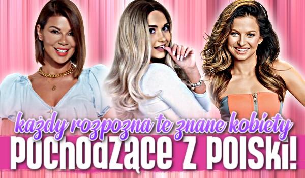 Każdy rozpozna te znane kobiety pochodzące z Polski!