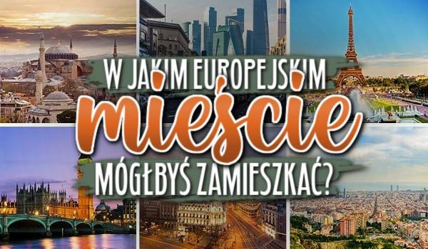 W jakim europejskim mieście mógłbyś zamieszkać?