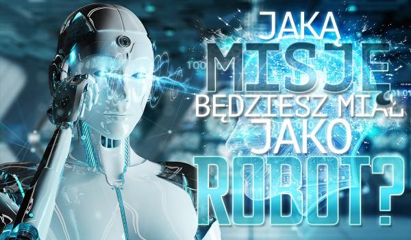 Jaką misję będziesz miał jako robot?