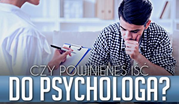 Czy powinieneś iść do psychologa?