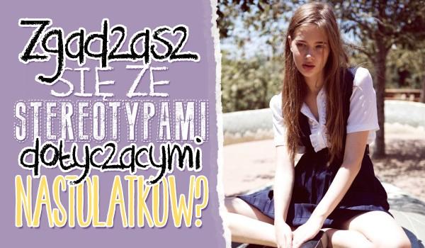 Czy zgadzasz się ze stereotypami dotyczącymi nastolatków?