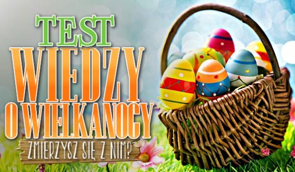 Test wiedzy o Wielkanocy! – Zmierzysz się z nim?