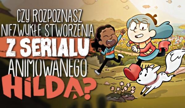 Czy rozpoznasz niezwykłe stworzenia z serialu animowanego Hilda?