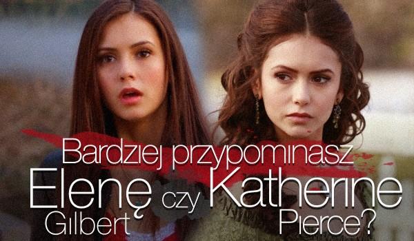 Bardziej przypominasz Elenę Gilbert czy Katherinę Pierce?
