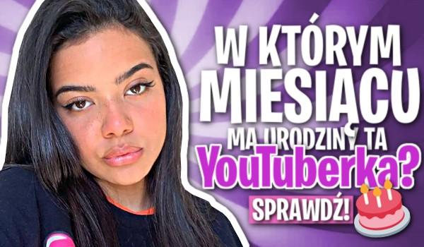 W którym miesiącu ma urodziny ta YouTuberka?