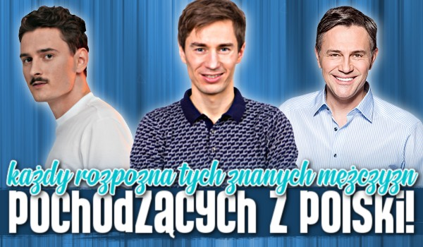 Każdy rozpozna tych znanych mężczyzn pochodzących z Polski!