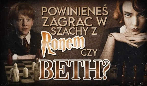 Powinieneś zagrać w szachy z Ronem Weasley czy Beth Harmon?