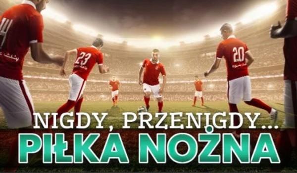 Nigdy, przenigdy… – Edycja piłkarska