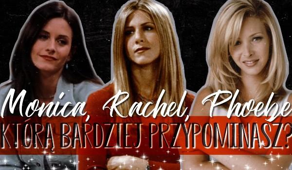 """Którą bohaterkę serialu """"Friends"""" bardziej przypominasz – Monica, Phoebe, Rachel?"""