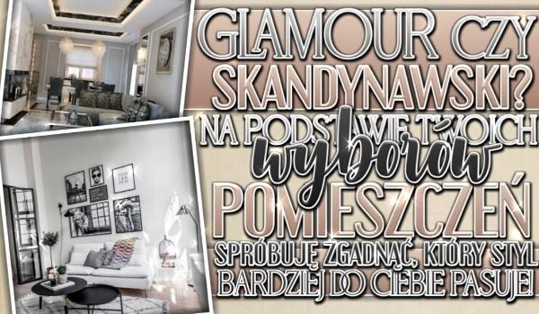 Glamour czy skandynawski? Na podstawie Twoich wyborów pomieszczeń, spróbuję zgadnąć, który styl bardziej do Ciebie pasuje!