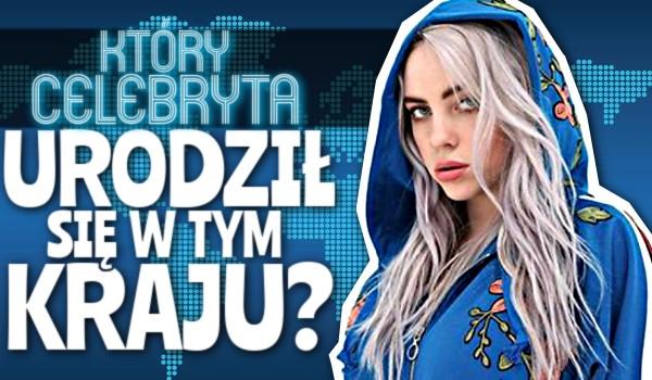Który celebryta urodził się w tym kraju? – Zgadywanka!