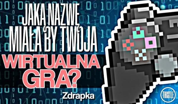Zdrapka: Jaką nazwę miałaby Twoja wirtualna gra?