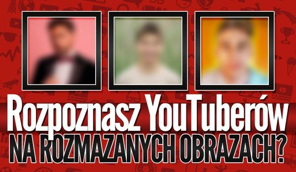 Rozpoznasz YouTuberów na rozmazanym obrazie? – Test na czas!