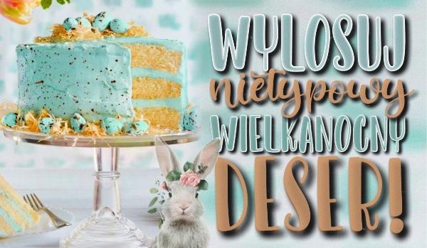 Jaki nietypowy wielkanocny deser powinien zagościć na Twoim stole?