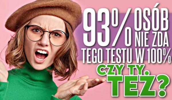 93% osób nie zda tego testu w 100%. Czy Ty też? Sprawdź!
