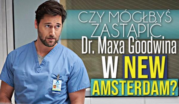 Czy mógłbyś zastąpić dr. Maxa Goodwina w New Amsterdam?