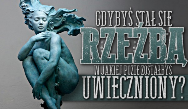 Gdybyś stał się rzeźbą, w jakiej pozie zostałbyś uwieczniony?