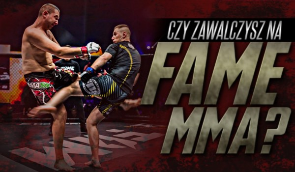 Czy zawalczysz na Fame MMA?