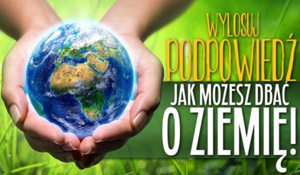 Wylosuj podpowiedź, jak możesz dbać o Ziemię!