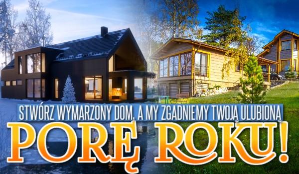 Stwórz wymarzony dom, a my zgadniemy Twoją ulubioną porę roku!