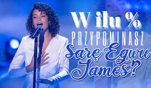 W ilu % przypominasz Sarę Egwu-James?