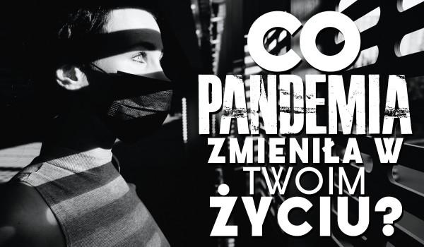 Co pandemia zmieniła w Twoim życiu?