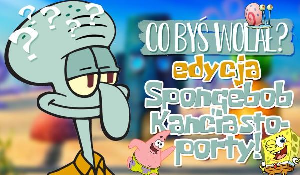 Co byś wolał? – Edycja Spongebob Kanciastoporty!