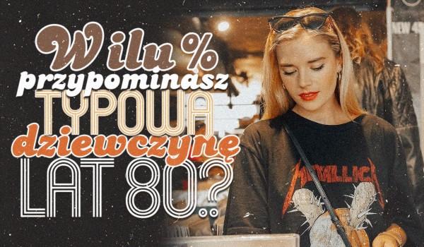 W ilu procentach przypominasz typową dziewczynę z lat 80?