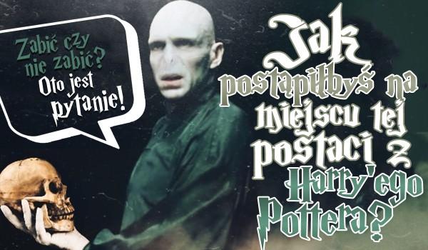 """Jak postąpiłbyś, będąc na miejscu tej postaci z ,,Harry'ego Pottera""""?"""