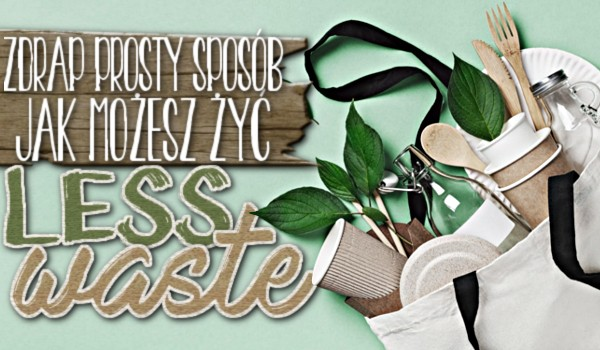 Zdrap prosty sposób, jak możesz żyć less waste!
