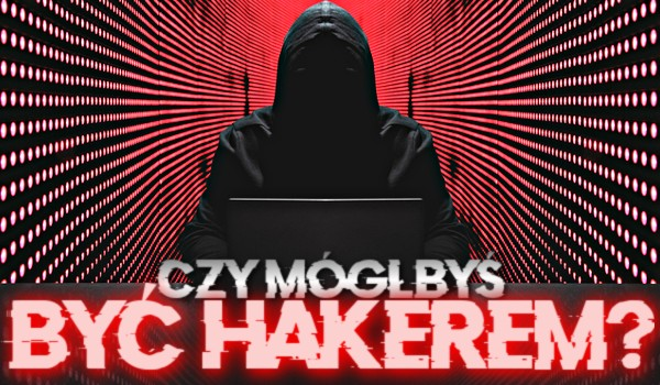 Czy mógłbyś być hakerem?