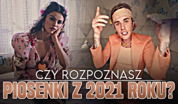 Czy rozpoznasz piosenki z 2021 roku?