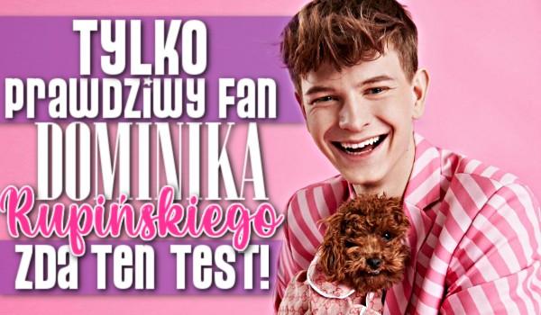 Tylko prawdziwy fan Dominika Rupińskiego zda ten test!